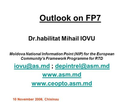 Outlook on FP7 Dr.habilitat Mihail IOVU Moldova National Information Point (NIP) for the European Community's Framework Programme for RTD
