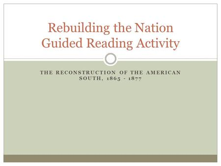 THE RECONSTRUCTION OF THE AMERICAN SOUTH, 1865 - 1877 Rebuilding the Nation Guided Reading Activity.