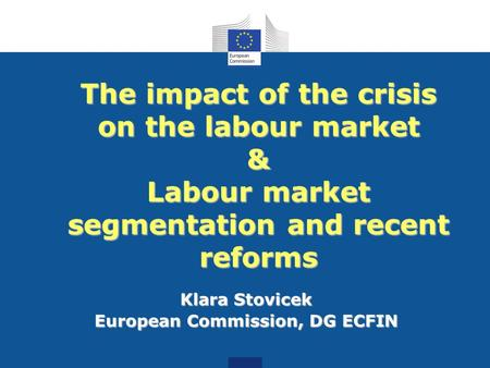 The impact of the crisis on the labour market & Labour market segmentation and recent reforms Klara Stovicek European Commission, DG ECFIN.