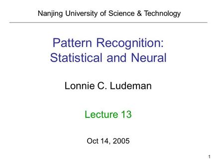 1 Pattern Recognition: Statistical and Neural Lonnie C. Ludeman Lecture 13 Oct 14, 2005 Nanjing University of Science & Technology.