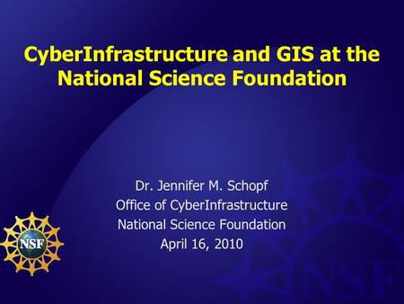 CyberInfrastructure and GIS at the National Science Foundation Dr. Jennifer M. Schopf Office of CyberInfrastructure National Science Foundation April 16,