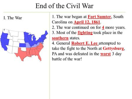 End of the Civil War I. The War 1. The war began at Fort Sumter, South Carolina on April 12, 1861. 2. The war continued on for 4 more years. 3. Most of.