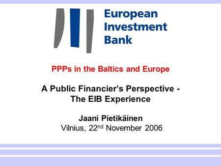 1 PPPs in the Baltics and Europe A Public Financier's Perspective - The EIB Experience Jaani Pietikäinen Vilnius, 22 nd November 2006.