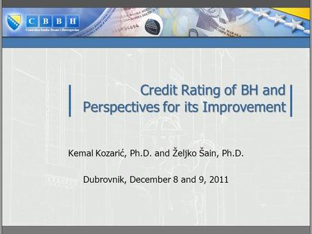 Credit Rating of BH and Perspectives for its Improvement Kemal Kozarić, Ph.D. and Željko Šain, Ph.D. Dubrovnik, December 8 and 9, 2011.