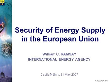 © OECD/IEA, 2007 Security of Energy Supply in the European Union William C. RAMSAY INTERNATIONAL ENERGY AGENCY Castle Mĕlník, 31 May 2007.