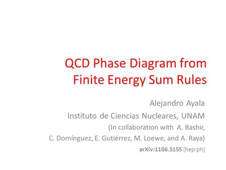 QCD Phase Diagram from Finite Energy Sum Rules Alejandro Ayala Instituto de Ciencias Nucleares, UNAM (In collaboration with A. Bashir, C. Domínguez, E.