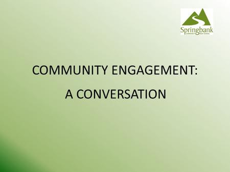 COMMUNITY ENGAGEMENT: A CONVERSATION. Community Engagement is not an exercise in public relations It is a collaborative process aimed at reaching a shared.