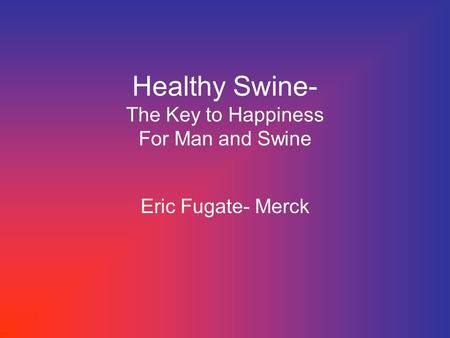 Healthy Swine- The Key to Happiness For Man and Swine Eric Fugate- Merck.