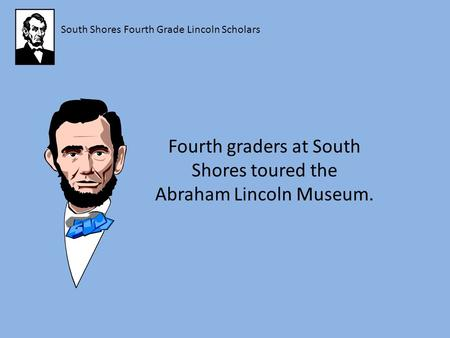 South Shores Fourth Grade Lincoln Scholars Fourth graders at South Shores toured the Abraham Lincoln Museum.