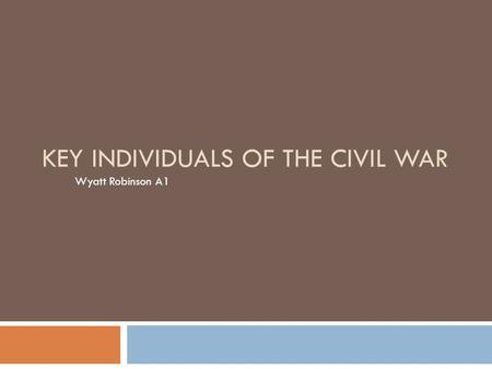 KEY INDIVIDUALS OF THE CIVIL WAR Wyatt Robinson A1.