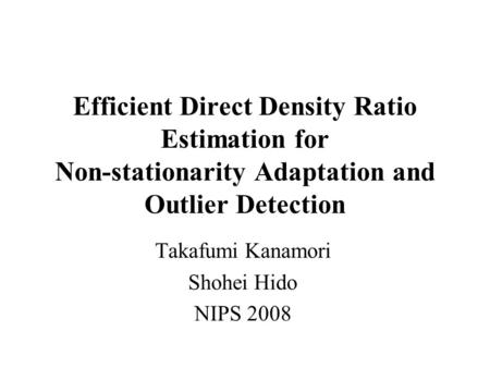 Efficient Direct Density Ratio Estimation for Non-stationarity Adaptation and Outlier Detection Takafumi Kanamori Shohei Hido NIPS 2008.