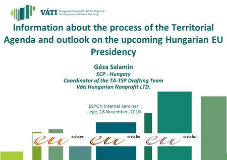 Information about the process of the Territorial Agenda and outlook on the upcoming Hungarian EU Presidency Géza Salamin ECP - Hungary Coordinator of the.