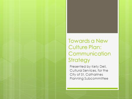 Towards a New Culture Plan: Communication Strategy Presented by Kelly Dell, Cultural Services, for the City of St. Catharines Planning Subcommittee.