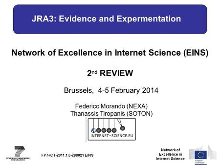 Network of Excellence in Internet Science Network of Excellence in Internet Science (EINS) 2 nd REVIEW Brussels, 4-5 February 2014 FP7-ICT-2011.1.6-288021.