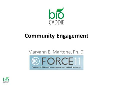 Community Engagement Maryann E. Martone, Ph. D. President, FORCE11.