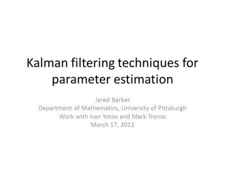 Kalman filtering techniques for parameter estimation Jared Barber Department of Mathematics, University of Pittsburgh Work with Ivan Yotov and Mark Tronzo.