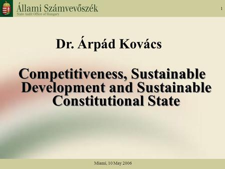 Miami, 10 May 2006 1 Dr. Árpád Kovács Competitiveness, Sustainable Development and Sustainable Constitutional State.