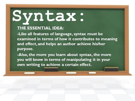Syntax: THE ESSENTIAL IDEA: -Like all features of language, syntax must be examined in terms of how it contributes to meaning and effect, and helps an.