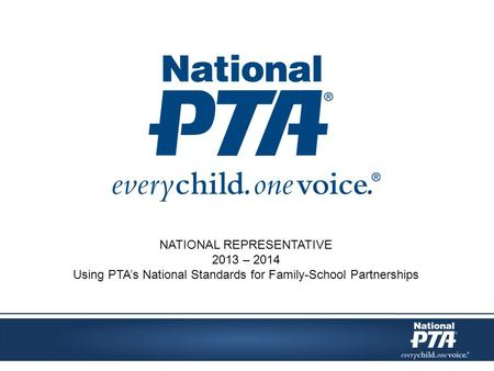 NATIONAL REPRESENTATIVE 2013 – 2014 Using PTA's National Standards for Family-School Partnerships.