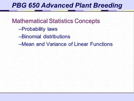 Mathematical Statistics Concepts –Probability laws –Binomial distributions –Mean and Variance of Linear Functions PBG 650 Advanced Plant Breeding.