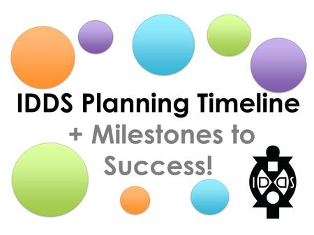 IDDS Planning Timeline + Milestones to Success!. COMMUNITY ENGAGEMENT + CULTURE PARTICIPANT EXPERIENCE CURRICULUM + SCHEDULE OPERATIONS + FINANCE THE.