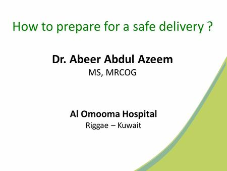 How to prepare for a safe delivery ? Dr. Abeer Abdul Azeem MS, MRCOG Al Omooma Hospital Riggae – Kuwait.