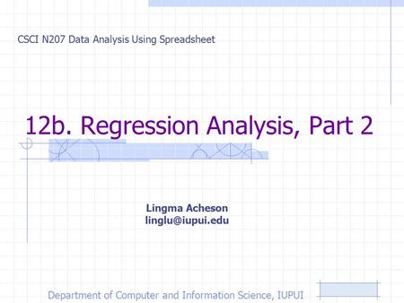 12b. Regression Analysis, Part 2 CSCI N207 Data Analysis Using Spreadsheet Lingma Acheson Department of Computer and Information Science,