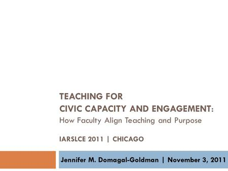 TEACHING FOR CIVIC CAPACITY AND ENGAGEMENT : How Faculty Align Teaching and Purpose IARSLCE 2011 | CHICAGO Jennifer M. Domagal-Goldman | November 3, 2011.