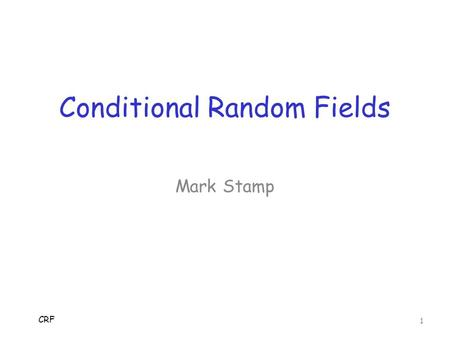 Conditional Random Fields CRF 1 Mark Stamp. Intro  Hidden Markov Model (HMM) used in o Bioinformatics o Natural language processing o Speech recognition.
