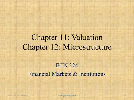 Chapter 11: Valuation Chapter 12: Microstructure ECN 324 Financial Markets & Institutions Dr. David P. EchevarriaAll Rights Reserved1.