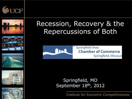 Recession, Recovery & the Repercussions of Both Springfield, MO September 18 th, 2012.