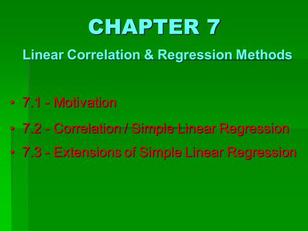 7.1 - Motivation 7.1 - Motivation 7.2 - Correlation / Simple Linear Regression 7.2 - Correlation / Simple Linear Regression 7.3 - Extensions of Simple.