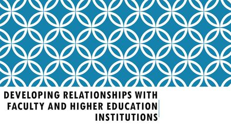 DEVELOPING RELATIONSHIPS WITH FACULTY AND HIGHER EDUCATION INSTITUTIONS.