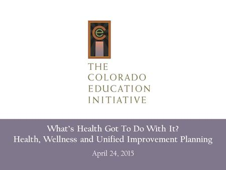 What's Health Got To Do With It? Health, Wellness and Unified Improvement Planning April 24, 2015.