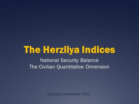 Herzliya Conference 2012 National Security Balance The Civilian Quantitative Dimension The Herzliya Indices.