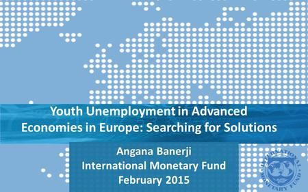 Youth Unemployment in Advanced Economies in Europe: Searching for Solutions Angana Banerji International Monetary Fund February 2015.