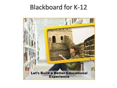 Blackboard for K-12 Let's Build a Better Educational Experience 1.