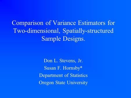 Comparison of Variance Estimators for Two-dimensional, Spatially-structured Sample Designs. Don L. Stevens, Jr. Susan F. Hornsby* Department of Statistics.