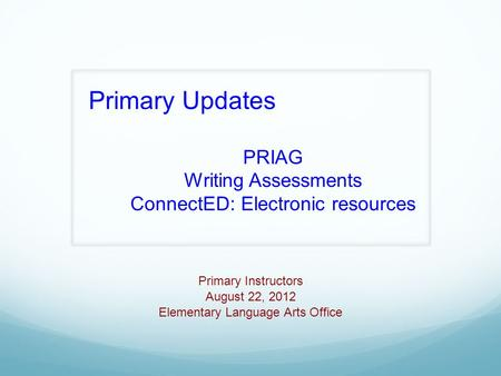 Primary Instructors August 22, 2012 Elementary Language Arts Office Primary Updates PRIAG Writing Assessments ConnectED: Electronic resources.