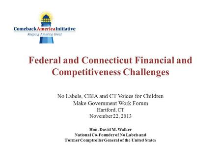 Federal and Connecticut Financial and Competitiveness Challenges No Labels, CBIA and CT Voices for Children Make Government Work Forum Hartford, CT November.