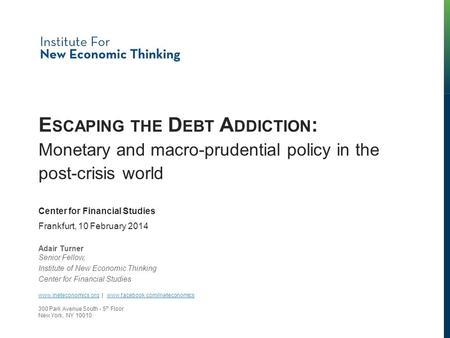 E SCAPING THE D EBT A DDICTION : Monetary and macro-prudential policy in the post-crisis world Adair Turner Senior Fellow, Institute of New Economic Thinking.