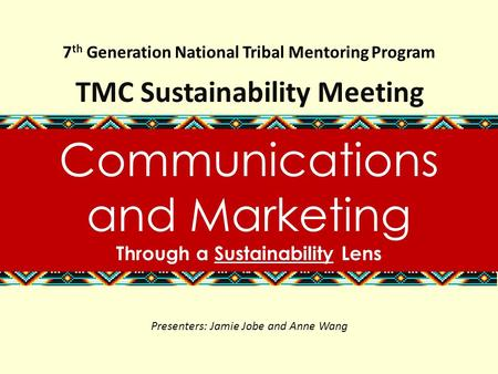 7 th Generation National Tribal Mentoring Program TMC Sustainability Meeting Communications and Marketing Through a Sustainability Lens Presenters: Jamie.