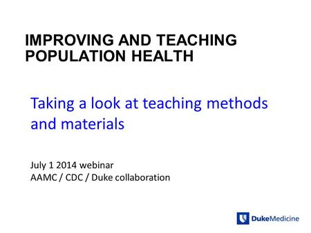 IMPROVING AND TEACHING POPULATION HEALTH Taking a look at teaching methods and materials July 1 2014 webinar AAMC / CDC / Duke collaboration.