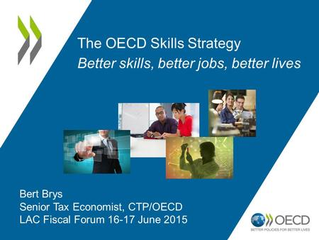The OECD Skills Strategy Better skills, better jobs, better lives Bert Brys Senior Tax Economist, CTP/OECD LAC Fiscal Forum 16-17 June 2015.