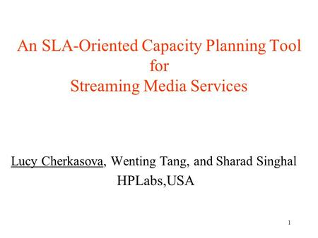 1 An SLA-Oriented Capacity Planning Tool for Streaming Media Services Lucy Cherkasova, Wenting Tang, and Sharad Singhal HPLabs,USA.