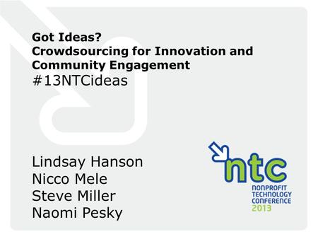 Got Ideas? Crowdsourcing for Innovation and Community Engagement #13NTCideas Lindsay Hanson Nicco Mele Steve Miller Naomi Pesky.