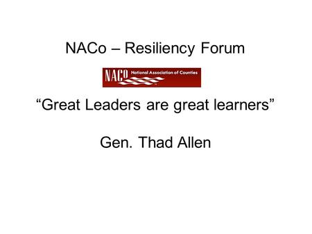 "NACo – Resiliency Forum ""Great Leaders are great learners"" Gen. Thad Allen."