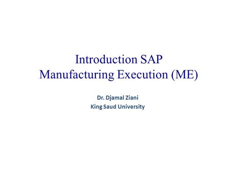 Introduction SAP Manufacturing Execution (ME) Dr. Djamal Ziani King Saud University.