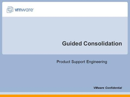 Guided Consolidation Product Support Engineering VMware Confidential.