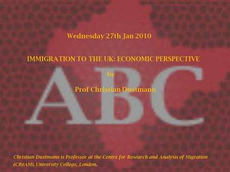 Wednesday 27th Jan 2010 IMMIGRATION TO THE UK: ECONOMIC PERSPECTIVE by Prof Christian Dustmann Christian Dustmann is Professor at the Centre for Research.